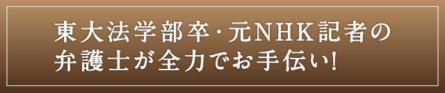 東大法学部卒・元NHK記者の弁護士が全力でお手伝い!